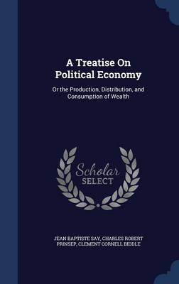 A Treatise on Political Economy Or the Production, Distribution, and Consumption of Wealth by Jean Baptiste Say, Charles Robert Prinsep, Clement Cornell Biddle