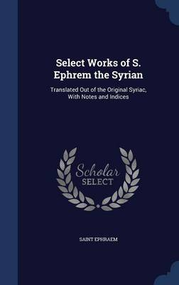 Select Works of S. Ephrem the Syrian Translated Out of the Original Syriac, with Notes and Indices by Saint Ephraem