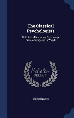 The Classical Psychologists Selections Illustrating Psychology from Anaxagoras to Wundt by Benjamin Rand