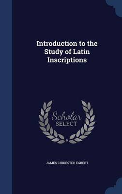 Introduction to the Study of Latin Inscriptions by James Chidester Egbert