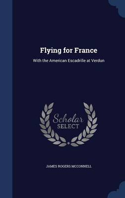 Flying for France With the American Escadrille at Verdun by James Rogers McConnell