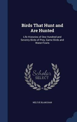 Birds That Hunt and Are Hunted Life Histories of One Hundred and Seventy Birds of Prey, Game Birds and Water-Fowls by Neltje Blanchan