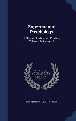 Experimental Psychology A Manual of Laboratory Practice, Volume 1, Part 1 by Edward Bradford Titchener
