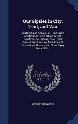 Our Gipsies in City, Tent, and Van Containing an Account of Their Origin and Strange Life, Fortune-Telling Practices, &C, Specimens of Their Dialect, and Amusing Anecdotes of Gipsy Kings, Queens, and  by Vernon S Morwood