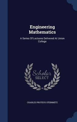 Engineering Mathematics A Series of Lectures Delivered at Union College by Charles Proteus Steinmetz