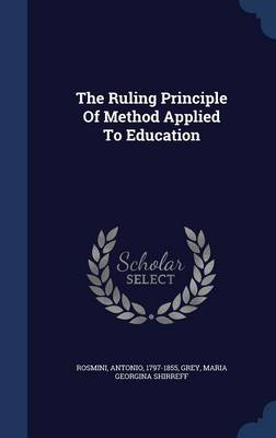 The Ruling Principle of Method Applied to Education by Antonio Rosmini, Maria Georgina Shirreff Grey