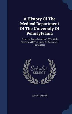 A History of the Medical Department of the University of Pennsylvania From Its Foundation in 1765. with Sketches of the Lives of Deceased Professors by Joseph Carson