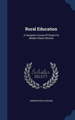 Rural Education A Complete Course of Study for Modern Rural Schools by Andrew Ezra Pickard