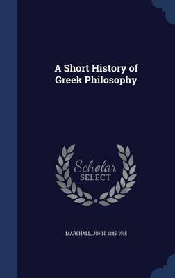 A Short History of Greek Philosophy by John (The Johns Hopkins University) Marshall
