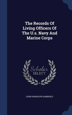 The Records of Living Officers of the U.S. Navy and Marine Corps by Lewis Randolph Hamersly