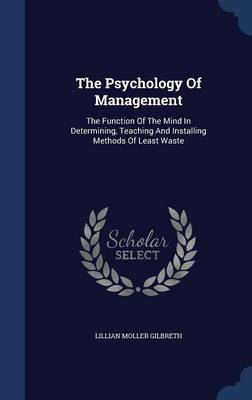 The Psychology of Management The Function of the Mind in Determining, Teaching and Installing Methods of Least Waste by Lillian Moller Gilbreth