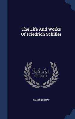 The Life and Works of Friedrich Schiller by Calvin (University of Georgia) Thomas