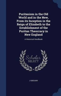 Puritanism in the Old World and in the New, from Its Inception in the Reign of Elizabeth to the Establishment of the Puritan Theocracy in New England A Historical Handbook by J Gregory