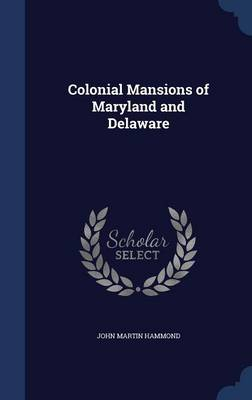 Colonial Mansions of Maryland and Delaware by John Martin Hammond