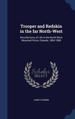 Trooper and Redskin in the Far North-West Recollections of Life in the North-West Mounted Police, Canada, 1884-1888 by John G Donkin