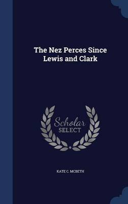 The Nez Perces Since Lewis and Clark by Kate C McBeth