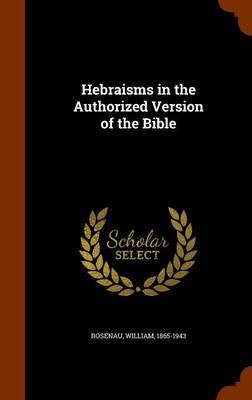 Hebraisms in the Authorized Version of the Bible by William (RAND) Rosenau