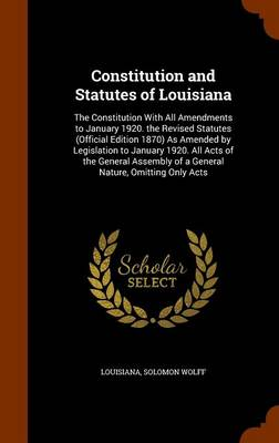 Constitution and Statutes of Louisiana The Constitution with All Amendments to January 1920. the Revised Statutes (Official Edition 1870) as Amended by Legislation to January 1920. All Acts of the Gen by Louisiana, Solomon Wolff