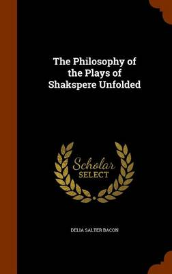 The Philosophy of the Plays of Shakspere Unfolded by Delia Salter Bacon