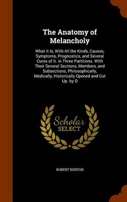 The Anatomy of Melancholy What It Is, with All the Kinds, Causes, Symptoms, Prognostics, and Several Cures of It. in Three Partitions. with Their Several Sections, Members, and Subsections, Philosophi by Robert Burton