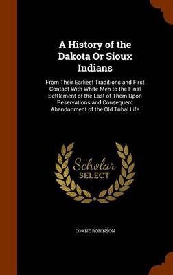 A History of the Dakota or Sioux Indians From Their Earliest Traditions and First Contact with White Men to the Final Settlement of the Last of Them Upon Reservations and Consequent Abandonment of the by Doane Robinson