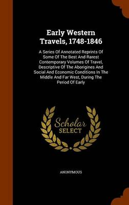 Early Western Travels, 1748-1846 A Series of Annotated Reprints of Some of the Best and Rarest Contemporary Volumes of Travel, Descriptive of the Aborigines and Social and Economic Conditions in the M by Anonymous