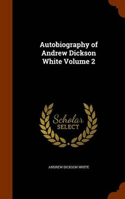 Autobiography of Andrew Dickson White Volume 2 by Andrew Dickson White