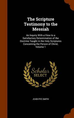 The Scripture Testimony to the Messiah An Inquiry with a View to a Satisfactory Determination of the Doctrine Taught in the Holy Scriptures Concerning the Person of Christ, Volume 1 by John Pye Smith