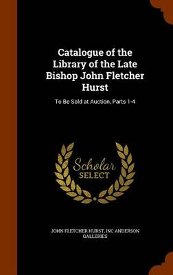 Catalogue of the Library of the Late Bishop John Fletcher Hurst To Be Sold at Auction, Parts 1-4 by John Fletcher Hurst, Inc Anderson Galleries