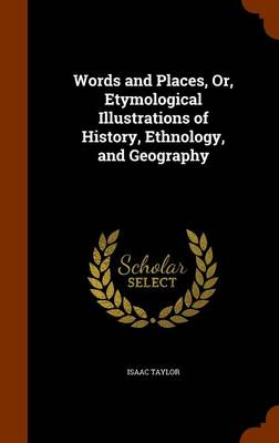 Words and Places, Or, Etymological Illustrations of History, Ethnology, and Geography by Isaac Taylor