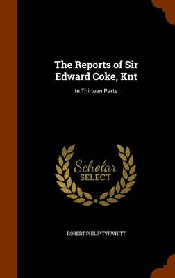 The Reports of Sir Edward Coke, Knt In Thirteen Parts by Robert Philip Tyrwhitt