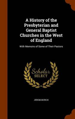 A History of the Presbyterian and General Baptist Churches in the West of England With Memoirs of Some of Their Pastors by Jerom Murch