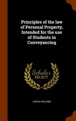 Principles of the Law of Personal Property, Intended for the Use of Students in Conveyancing by Joshua Williams