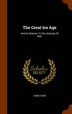The Great Ice Age And Its Relation to the Antiquity of Man by James Geikie