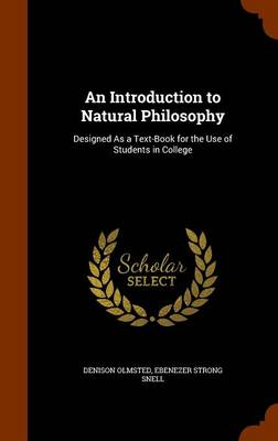An Introduction to Natural Philosophy Designed as a Text-Book for the Use of Students in College by Denison Olmsted, Ebenezer Strong Snell
