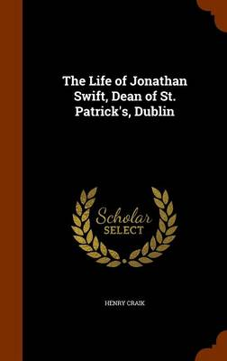 The Life of Jonathan Swift, Dean of St. Patrick's, Dublin by Henry Craik