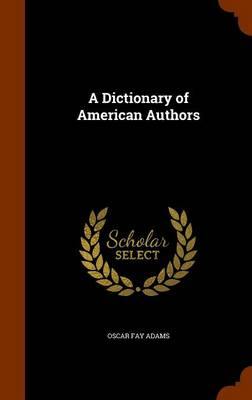 A Dictionary of American Authors by Oscar Fay Adams