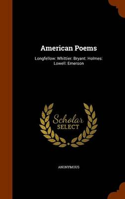 American Poems Longfellow: Whittier: Bryant: Holmes: Lowell: Emerson by Anonymous
