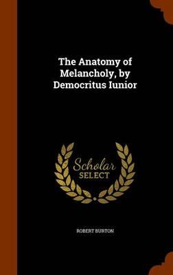 The Anatomy of Melancholy, by Democritus Iunior by Robert Burton