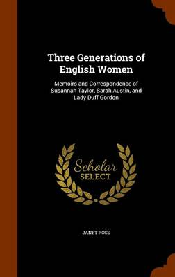 Three Generations of English Women Memoirs and Correspondence of Susannah Taylor, Sarah Austin, and Lady Duff Gordon by Janet Ross