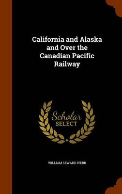 California and Alaska and Over the Canadian Pacific Railway by William Seward Webb