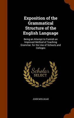 Exposition of the Grammatical Structure of the English Language Being an Attempt to Furnish an Improved Method of Teaching Grammar. for the Use of Schools and Colleges by John Mulligan