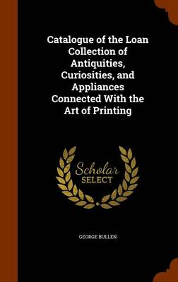 Catalogue of the Loan Collection of Antiquities, Curiosities, and Appliances Connected with the Art of Printing by George Bullen