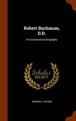 Robert Buchanan, D.D. An Ecclesiastical Biography by Norman L Walker