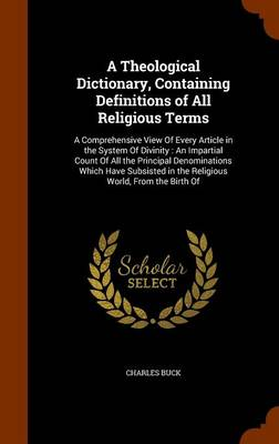 A Theological Dictionary, Containing Definitions of All Religious Terms A Comprehensive View of Every Article in the System of Divinity: An Impartial Count of All the Principal Denominations Which Hav by Charles Buck
