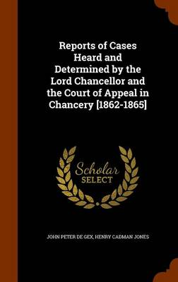 Reports of Cases Heard and Determined by the Lord Chancellor and the Court of Appeal in Chancery [1862-1865] by John Peter De Gex, Henry Cadman Jones