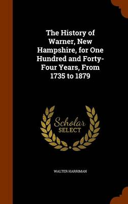 The History of Warner, New Hampshire, for One Hundred and Forty-Four Years, from 1735 to 1879 by Walter Harriman