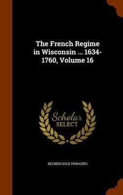 The French Regime in Wisconsin ... 1634-1760, Volume 16 by Reuben Gold Thwaites