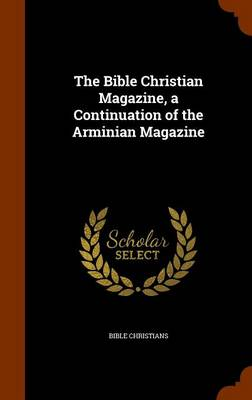 The Bible Christian Magazine, a Continuation of the Arminian Magazine by Bible Christians