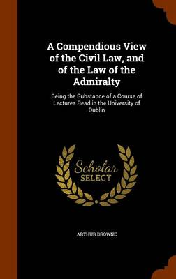 A Compendious View of the Civil Law, and of the Law of the Admiralty Being the Substance of a Course of Lectures Read in the University of Dublin by Arthur Browne